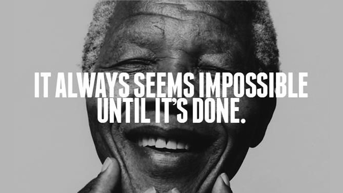 """It always seems impossible, until it's done"""